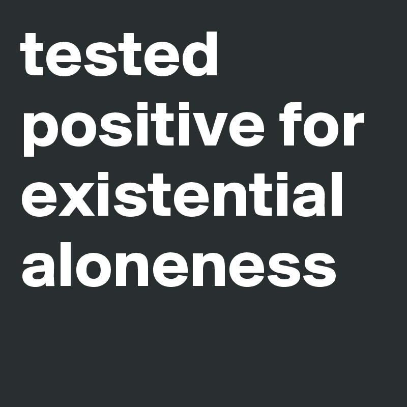 tested positive for existential aloneness graphic